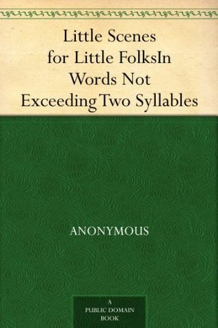 Little Scenes for Little FolksIn Words Not Exceeding Two Syllables  by  Anonymous