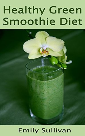 Healthy Green Smoothie Diet: Discover Life Changing with Healthy and Delicious Smoothies To Lose Weight Energize, Feel Fresh, Sleep Better, Get Clear Skin (Passive Income Books Book 1)  by  Emily Sullivan