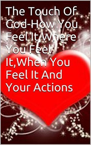 The Touch Of God-How You Feel It,Where You Feel It,When You Feel It And Your Actions  by  Marcelle Hinkson