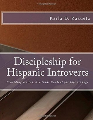 Discipleship for Hispanic Introverts: Providing a Cross-Cultural Context for Life Change  by  Karla D. Zazueta