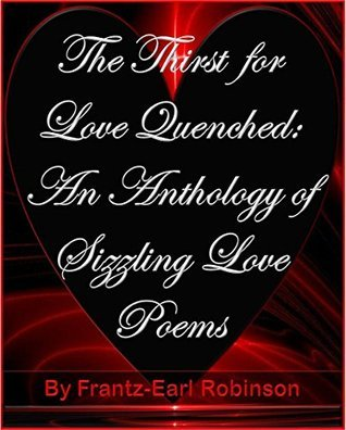 The Thirst for Love Quenched: An Anthology of Sizzling Love Poems Frantz-Earl Robinson