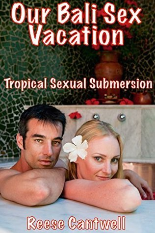 Our Bali Sex Vacation: Tropical Sexual Submersion  by  Reese Cantwell