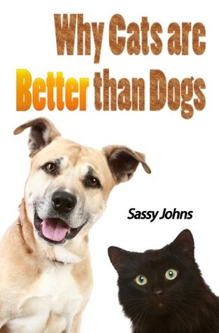 Why Cats are Better than Dogs: The Definitive Guide (100 Blank Pages Inside) Sassy Johns