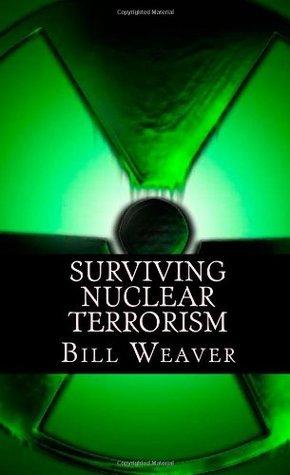 Surviving Nuclear Terrorism  by  Bill Weaver