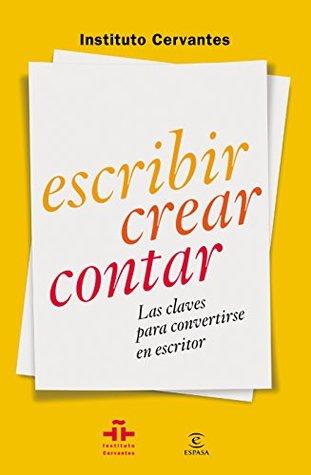 Escribir crear contar: Las claves para convertirse en escritor Instituto Cervantes