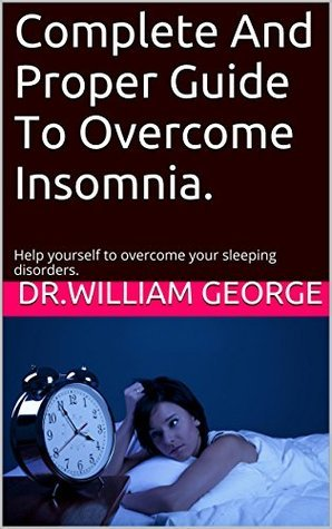 Complete And Proper Guide To Overcome Insomnia.: Help yourself to overcome your sleeping disorders.  by  William George