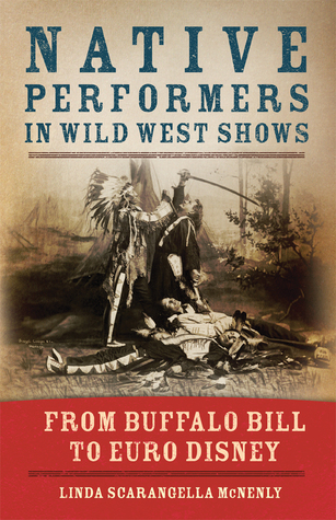 Native Performers in Wild West Shows: From Buffalo Bill to Euro Disney Linda Scarangella McNenly