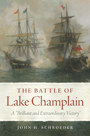 The Battle of Lake Champlain: A Brilliant and Extraordinary Victory  by  John H. Schroeder