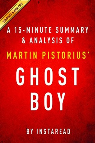 Ghost Boy  by  Martin Pistorius - A 15-minute Summary & Analysis: The Miraculous Escape of a Misdiagnosed Boy Trapped Inside his own Body by InstaRead