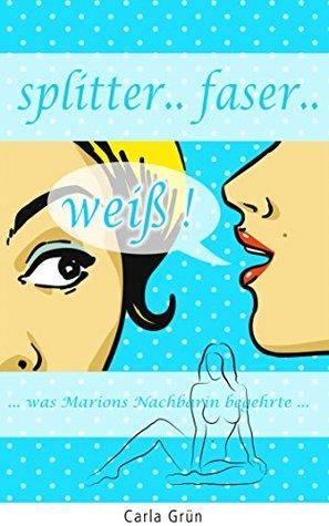 splitter faser weiß! (erotischer Liebesroman): - was Marions Nachbarin begehrte  by  Carla Grün