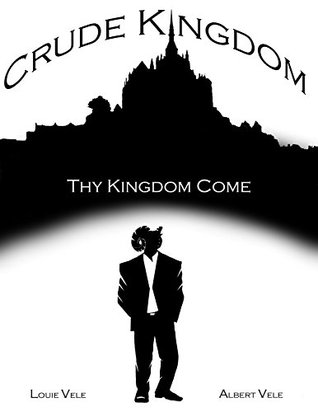 Crude Kingdom: Thy Kingdom Come: Part 1  by  Louie Vele