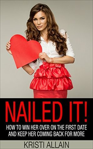 Nailed It!: How To Win Her Over On the First Date and Keep Her Coming Back For More Kristi Allain