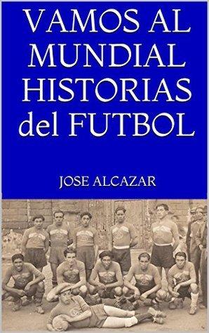 VAMOS AL MUNDIAL HISTORIAS del FUTBOL  by  Jose Alcazar