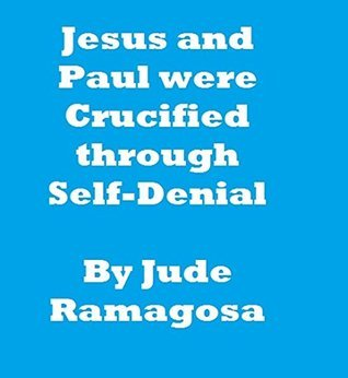Jesus and Paul were Crucified through Self-Denial  by  Jude Ramagosa