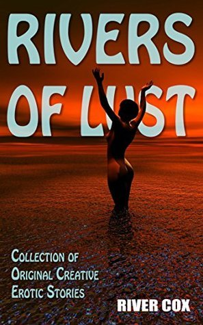 Rivers of Lust: Selected Collection of Original and Creative Erotic Short Stories  by  River Cox