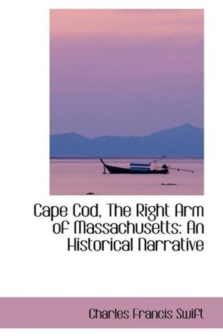 Cape Cod, the Right Arm of Massachusetts an Historical Narrative Charles Francis Swift