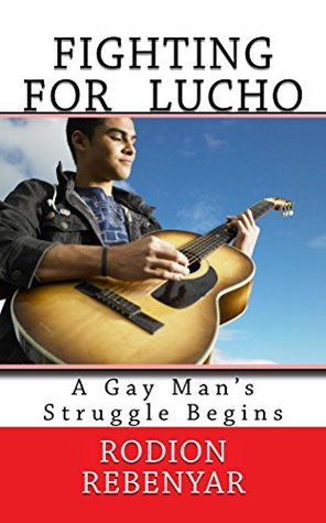 Fighing For Lucho: A Gay Mans Struggle Begins (The Lucho Trilogy Book 1) Rodion Rebenyar