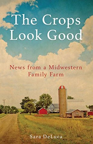 The Crops Look Good: News from a Midwestern Family Farm  by  Sara DeLuca