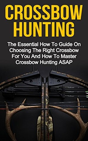 Crossbow Hunting: The Essential How To Guide On Choosing The Right Crossbow For You And How To Master Crossbow Hunting ASAP! (Crossbow Hunting, Crossbow ... Series, Crossbow Hunting Books, Crossbow,)  by  Jordan Ferriston