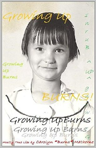 GROWING UP BURNS: MOSTLY TRUE LIES Carolyn Matherne