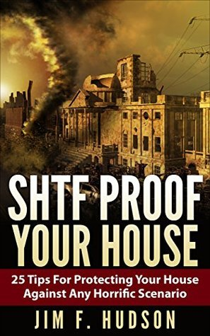 SHTF Proof Your House : 25 Tips For Protecting Your House Against Any Horrific Scenario Jim F. Hudson