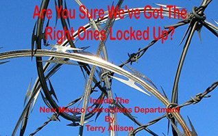 Are You Sure Weve Got The Right Ones Locked Up?: Inside the New Mexico Corrections Department Terry Allison