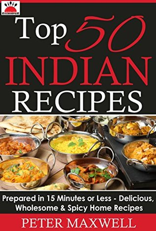 Top 50 Indian Recipes - Authentic Indian Cookbook: Prepared in 15 Minutes or Less - Delicious, Wholesome, & Spicy Indian Meals for All Skill Levels - Plus EXTRA Variations & Nutrition Facts Peter Maxwell