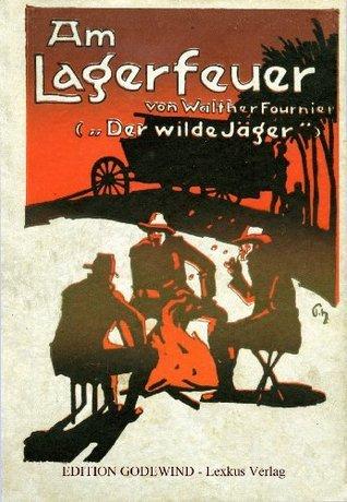 Am Lagerfeuer: Jagdliche Mixed Pickles aus zwei Welten (Der wilde Jäger 2)  by  Walter Fournier