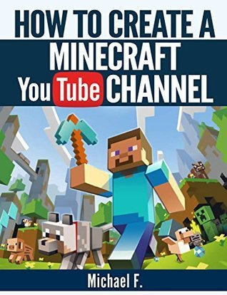 How To Create a Minecraft YouTube Channel: Tips and Tricks To Help You Turn Your Channel Into The Next Minecraft Success Story  by  Michael F.