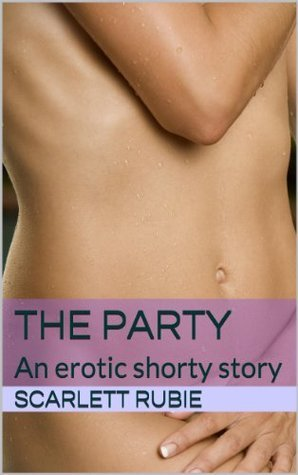 The Party: An erotic shorty story Scarlett Rubie