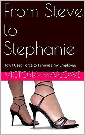 From Steve to Stephanie: How I Used Force to Feminize my Employee (The Exploits of Chastity No Kee, Mistress without Mercy) Victoria Marlowe