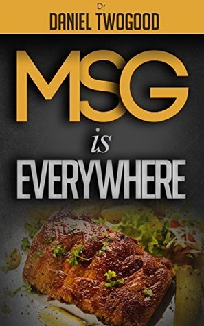 MSG is Everywhere  by  Dr. Daniel Twogood
