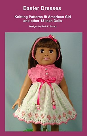 Easter Dresses: Knitting Patterns fit American Girl and other 18-Inch Dolls  by  Ruth E. Braatz