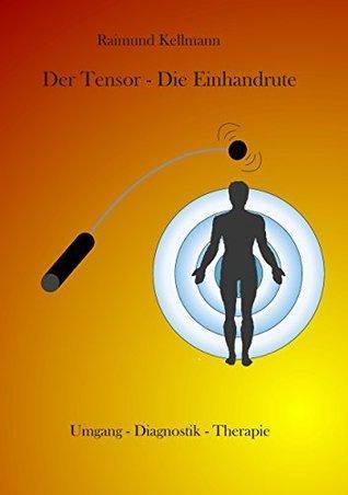 Der Tensor - Die Einhandrute: Umgang - Diagnostik - Therapie Raimund Kellmann