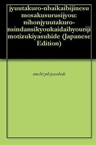 jyuutakuro-nbaikaibijinesu mosakusurusijyou: nihonjyuutakuro-nsindansikyoukaidaihyouriji motizukiyasuhide  by  mochizukiyasuhide
