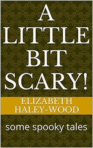 A little bit scary!: some spooky tales Elizabeth Haley-Wood