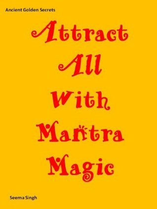 Attract All With Mantra Magic (Ancient Golden Secrets Book 1)  by  Seema Singh