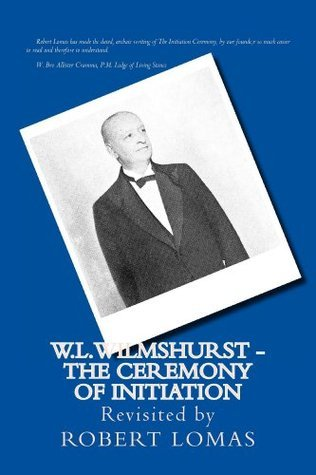 W.L. WILMSHURST THE CEREMONY OF INITIATION REVISITED BY ROBERT LOMAS (The Complete Works of W. L. Wilmshurst Revisited Robert Lomas Book 1) by Robert Lomas