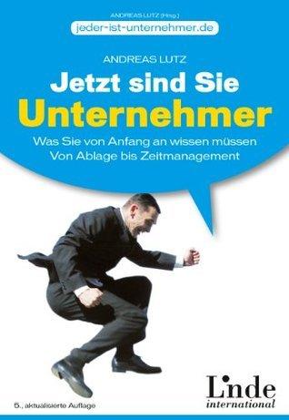 Jetzt sind Sie Unternehmer: Was Sie von Anfang an wissen müssen. Von Ablage bis Zeitmanagement Andreas Lutz
