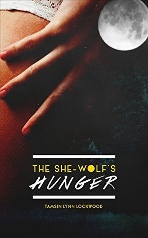 The She-Wolfs Hunger  by  Tamsin Lynn Lockwood