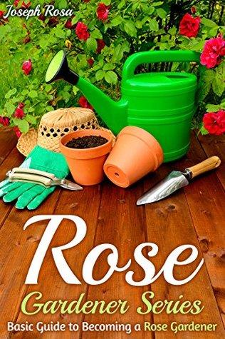 Rose Gardener Series: Basic Guide to Becoming a Rose Gardener  by  Joseph Rosa
