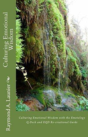 Culturing Emotional Wisdom: Culturing Emotional Wisdom with the Emotology Q-deck and EQD Recreational Guide  by  Raymond Launier
