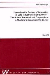 Upgrading the System of Innovation in Late-Industrialising Countries - The Role of Transnational Corporations in Thailands Manufacturing Sector  by  Martin Berger