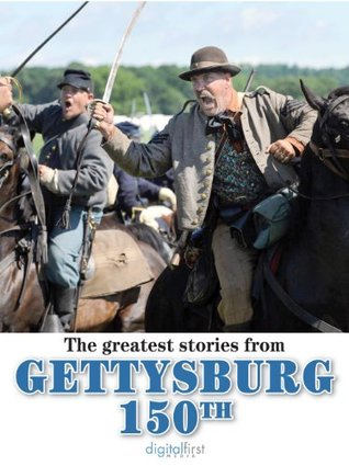 Gettysburg 150: The Greatest Stories from the Gettysburg 150th Anniversary  by  Digital First Media