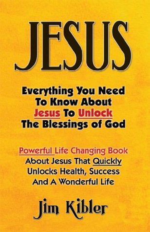 Jesus: Everything You Need to Know about Jesus to Unlock the Blessings of God  by  Jim Kibler