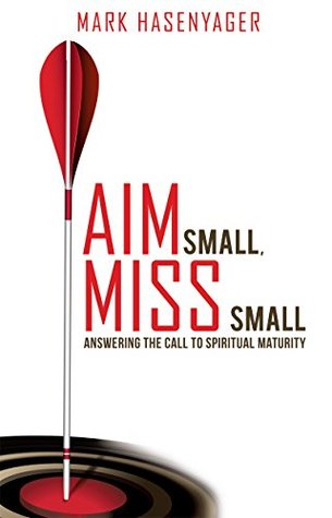 AIM SMALL, MISS SMALL: Answering the Call to Spiritual Maturity  by  Mark Hasenyager