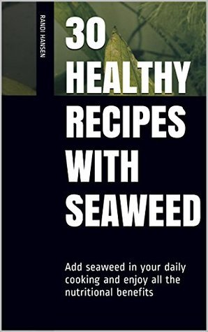 30 healthy recipes with seaweed: Add seaweed in your daily cooking and enjoy all the nutritional benefits Randi Hansen