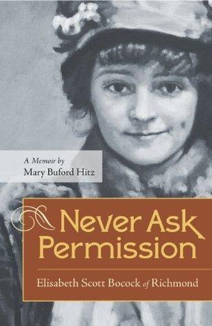 Never Ask Permission: Elisabeth Scott Bocock of Richmond, A Memoir  by  Mary Buford Hitz by Mary Buford Hitz