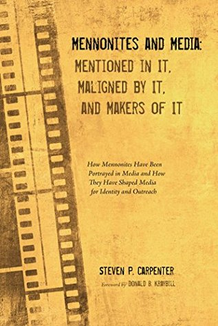 Mennonites and Media: Mentioned in It, Maligned It, and Makers of It: How Mennonites Have Been Portrayed in Media and How They Have Shaped Media for Identity and Outreach by Steven P. Carpenter