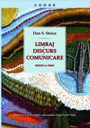 Limbaj, discurs, comunicare: eseuri la temă Dan S. Stoica
